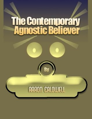 The Contemporary Agnostic Believer  by  Aaron Caldwell