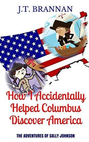 HOW I ACCIDENTALLY HELPED COLUMBUS DISCOVER AMERICA: The Adventures of Sally Johnson J.T. Brannan