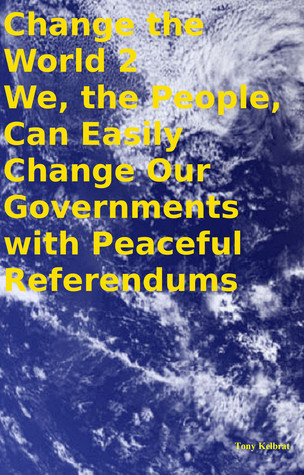 Change the World 2 We, the People, Can Easily Change Our Governments with Peaceful Referendums  by  Tony Kelbrat