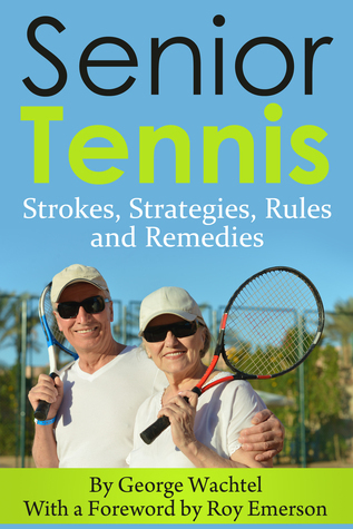 Senior Tennis... Strokes, Strategies, Rules and Remedies George Wachtel