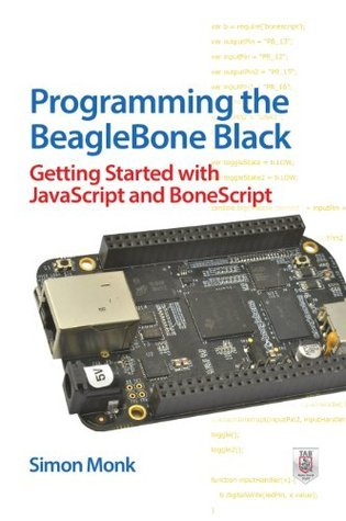 Programming the BeagleBone Black: Getting Started with JavaScript and BoneScript Simon Monk