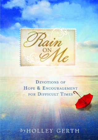 Rain on Me: Devotions of Hope & Encouragement for Difficult Times Holley Gerth
