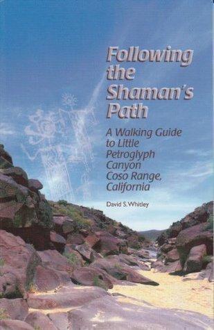 Following the Shamans Path: A Walking Guide to Little Petroglyph Canyon, Coso Range, California David S. Whitley