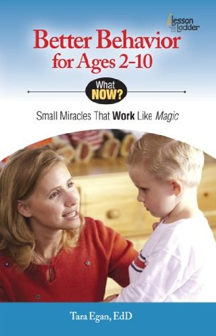 Better Behavior for Ages 2-10: Small Miracles that Work like Magic (What Now?) Tara Eagan