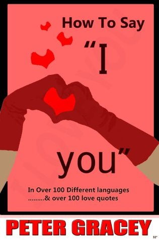 How To Say I Love You in Over 100 Different Languages Peter Gracey