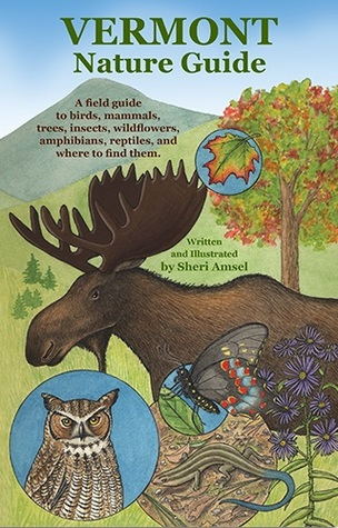 Vermont Nature Guide: A Field Guide to Birds, Mammals, Trees, Insects, Wildflowers, Amphibians, Reptiles, and Where to Find Them Sheri Amsel