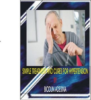 SIMPLE TREATMENTS AND CURE FOR HYPERTENSION Biodun Adesina