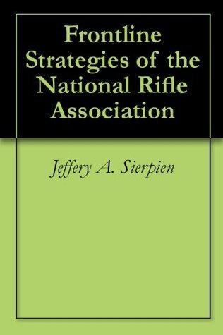 Frontline Strategies of the National Rifle Association  by  Jeffery A. Sierpien