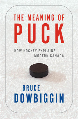 The Meaning of Puck: How Hockey Explains Modern Canada  by  Bruce Dowbiggin