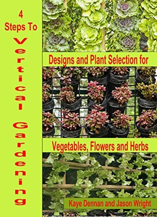 4 Steps To Vertical Gardening: Designs and Plant Selection for Vegetables, Flowers and Herbs (Vegetable Gardening Book 3) Kaye Dennan
