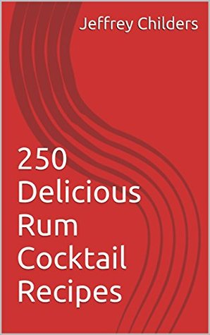 250 Delicious Rum Cocktail Recipes Jeffrey Childers