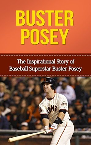 Buster Posey: The Inspirational Story of Baseball Superstar Buster Posey (Buster Posey Unauthorized Biography, San Francisco Giants, Florida State University, MLB Books)  by  Inspirational Stories