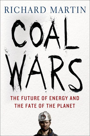 Coal Wars: The Future of Energy and the Fate of the Planet Richard Martin