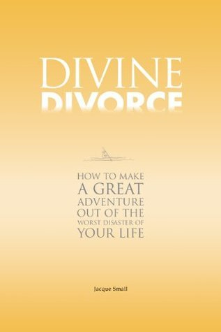Divine Divorce: How To Make A Great Adventure Out Of The Worst Disaster Of Your Life  by  Jacque Small