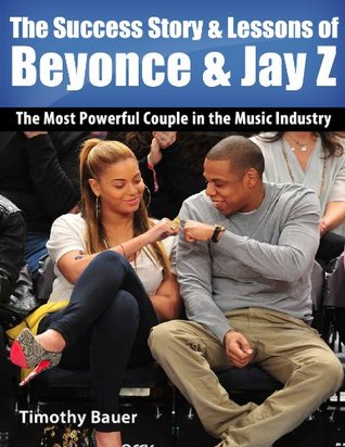 The Success Story & Lessons of Beyonce & Jay Z: The Most Powerful Couple in the Music Industry (Secrets of Success Book 8)  by  Timothy Bauer