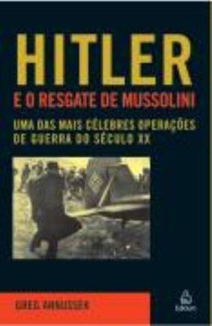 Hitler E O Resgate De Mussolini  by  Greg Annussek