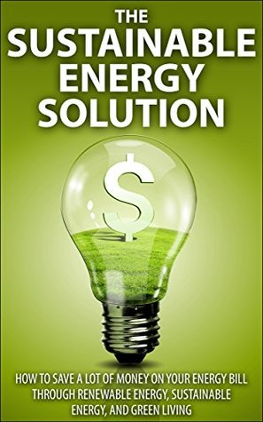 The Sustainable Energy Solution: How to save A LOT of money on your energy bill through renewable energy, sustainable energy, and green living  by  Amber Brooks