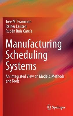 Manufacturing Scheduling Systems: An Integrated View on Models, Methods and Tools Jose M. Framiñán