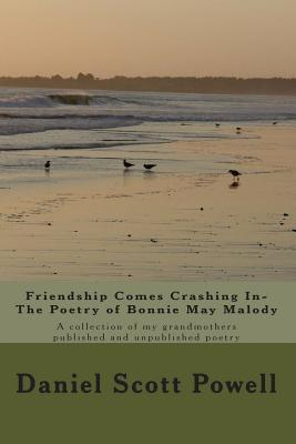 Friendship Comes Crashing In- The Poetry of Bonnie May Malody: A Collection of Published and Unpublished Poetry Daniel Scott Powell