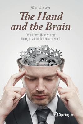 The Hand and the Brain: From Lucys Thumb to the Thought-Controlled Robotic Hand  by  Göran Lundborg