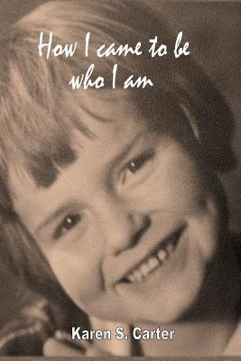 How I Came to Be Who I Am  by  Karen S. Carter