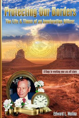 Protecting Our Borders: The Life & Times of an Immigration Officer  by  Edward L Molina