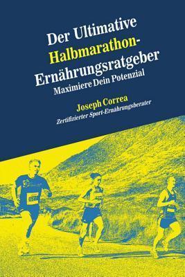 Der Ultimative Halbmarathon-Ernahrungsratgeber: Maximiere Dein Potenzial  by  Correa (Zertifizierter Sport-Ernahrungsb