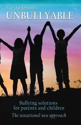 Unbullyable: Bullying Solutions for Parents and Children. the Sensational New Approach. Sue Anderson
