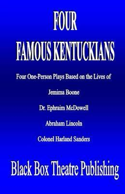 Four Famous Kentuckians: Four One Person Plays Based of the Lives of Jemima Boone, Dr. Ephraim McDowell, Abraham Lincoln and Colonel Harland Sanders L. Henry Dowell