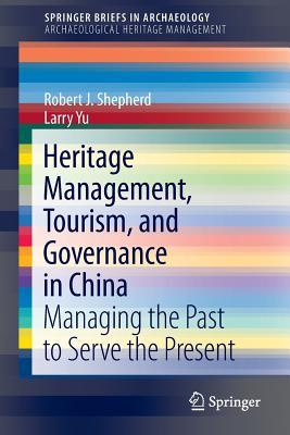 Heritage Management, Tourism, and Governance in China: Managing the Past to Serve the Present Robert J. Shepherd