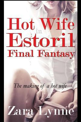 Hot Wife in Estoril - Final Fantasy: The Making of a Hot Wife Zara Lynne