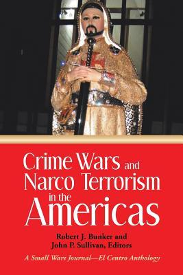 Crime Wars and Narco Terrorism in the Americas: A Small Wars Journal-El Centro Anthology Robert J. Bunker