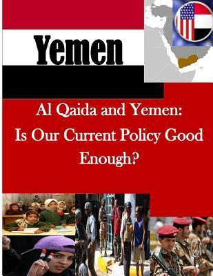 Al Qaida and Yemen: Is Our Current Policy Good Enough?  by  U S Army College