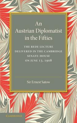 An Austrian Diplomatist in the Fifties: The Rede Lecture, 1908  by  Ernest Satow