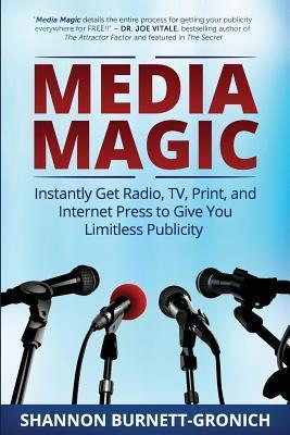 Media Magic: Instantly Get Radio, TV, Print and Internet Press to Give You Limitless Publicity  by  Shannon M. Burnett-Gronich