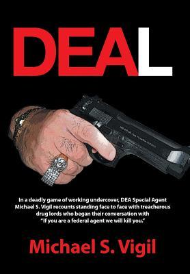 Deal: In a Deadly Game of Working Undercover, Dea Special Agent Michael S. Vigil Recounts Standing Face to Face with Treache Michael S Vigil