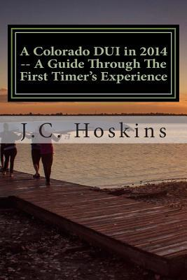 A Colorado DUI in 2014 -- A Guide Through the First Timers Experience: Think Twice Before Hiring a DUI Attorney MR Jeffrey Craig Hoskins