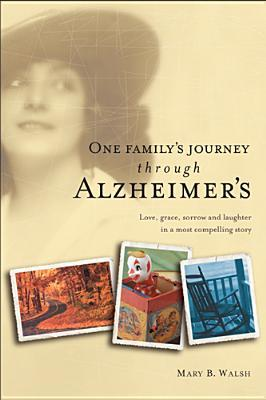 One Familys Journey Through Alzheimers Mary B. Walsh