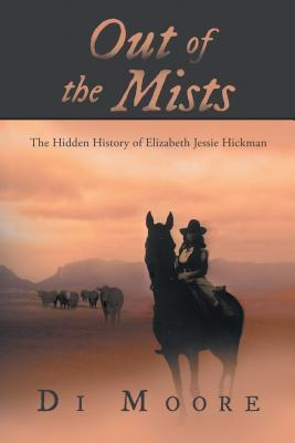 Out of the Mists: The Hidden History of Elizabeth Jessie Hickman  by  Di Moore