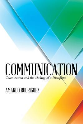 Communication: Colonization and the Making of a Discipline Amardo J Rodriguez