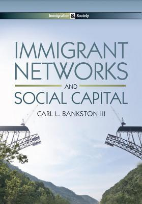 Immigrant Networks and Social Capital  by  Carl L. Bankston  III