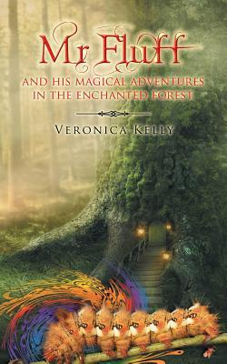 MR Fluff and His Magical Adventures in the Enchanted Forest. Veronica Kelly