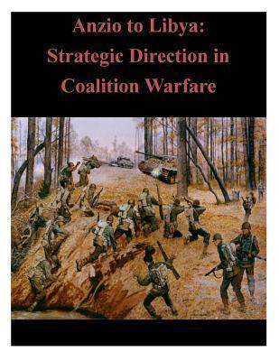 Anzio to Libya: Strategic Direction in Coalition Warfare  by  U.S. Army War College