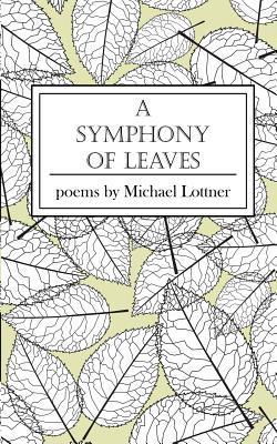A Symphony of Leaves: Poems Michael Lottner by Michael Lottner
