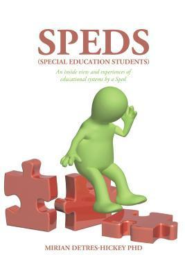 Speds (Special Education Students): An Inside View and Experiences of Educational Systems  by  a Sped by Mirian Detres-Hickey