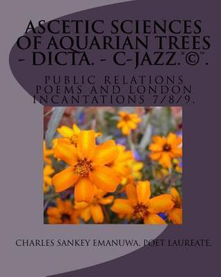 Ascetic Sciences of Aquarian Trees - Dicta. - C-Jazz.(R)(C)(TM): Public Relations Poems and London Incantations 7/8/9.  by  Charles Sankey Emanuwa
