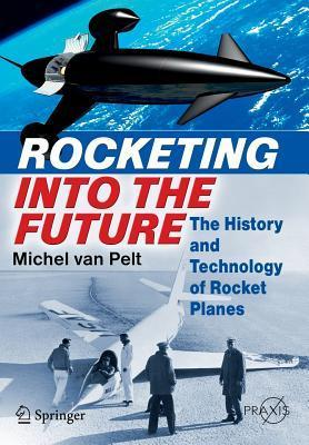 Rocketing Into the Future: The History and Technology of Rocket Planes  by  Michel van Pelt