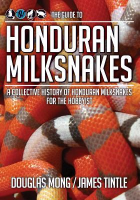 The Guide to Honduran Milksnakes: A Collective History of Honduran Milksnakes for the Hobbyist Douglas Mong