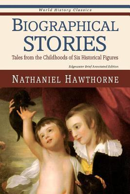 Biographical Stories: Tales from the Childhoods of Six Historical Figures Nathaniel Hawthorne