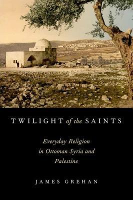 Twilight of the Saints: Everyday Religion in Ottoman Syria and Palestine  by  James Grehan